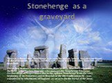 Stonehenge as a graveyard. There is a theory that Stonehenge was used for burials. Indeed, burials were found on the monuments territory, but they were made much later after Stonehenge had been built. According to news reports, a professor of archeology from the University of Sheffield, Mike Parker