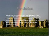 Conclusion. It's difficult to judge which of the theories is correct, but from what I have read I can do the conclusion that Stonehenge is the most mysterious symbol of Britain, which went through the whole history with this country and gives it special charm of mystery and unexploredness .