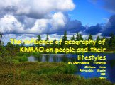 The influence of geography of KhMAO on people and their lifestyles By Chervyakova Victoriya Chirkova Anna Petrovskiy Maxim 10G 2011