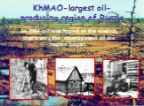 KhMAO-largest oil-producing region of Russia. In 1964 oil was found in the district, that's why the development of the region began.