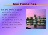 San Francisco. It is one of the biggest and ports in the west of the USA. It is an important military base of it. It is a ship- building centre. It is situated on seven hills.