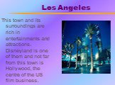 Los Angeles. This town and its surroundings are rich in entertainments and attractions. Disneyland is one of them and not far from this town is Hollywood, the centre of the US film business.