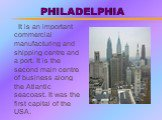 PHILADELPHIA. It is an important commercial manufacturing and shipping centre and a port. It is the second main centre of business along the Atlantic seacoast. It was the first capital of the USA.
