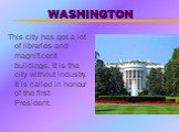 WASHINGTON. This city has got a lot of libraries and magnificent buildings. It is the city without industry. It is called in honour of the first President.