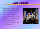 LAS VEGAS. The super hotels and casinos of this city use so much known that it has been nicknamed the city of lights. The city is open 24 hours a day. It is famous for its shows too.