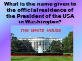 What is the name given to the official residence of the President of the USA in Washington? THE WHITE HOUSE