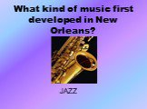 What kind of music first developed in New Orleans? JAZZ