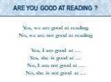 Yes, we are good at reading. No, we are not good at reading. Yes, I am good at … Yes, she is good at … No, I am not good at … No, she is not good at …. Are you good at reading ?