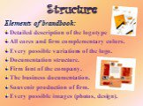 Structure. Elements of brandbook: Detailed description of the logotype All cores and firm complementary colors. Every possible variations of the logo. Documentation structure. Firm font of the company. The business documentation. Souvenir production of firm. Every possible images (photos, design).