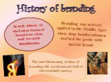 History of branding. Branding was actively applied in the Middle Ages when shop handicraftsmen marked the goods with special brand.  . In early history of the United States of brand were often used for cattle identification. The real blossoming of idea of branding fell on the second half of the twen