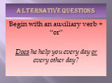 "ALTERNATIVE QUESTIONS. Begin with an auxiliary verb + ""or"" Does he help you every day or every other day?"