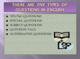 THERE ARE FIVE TYPES OF QUESTIONS IN ENGLISH. YES/NO QUESTIONS SPECIAL QUESTIONS SUBJECT QUESTIONS QUESTION TAGS ALTERNATIVE QUESTIONS