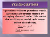 YES/NO QUESTIONS. (questions without questions words, questions are usually formed by changing the word order; this means the auxiliary or modal verb comes before the subject). Can she type? Will you help me?