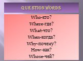 QUESTION WORDS. Who-кто? Where-где? What-что? When-когда? Why-почему? How-как? Whose-чей?