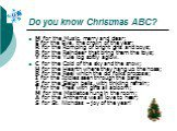 Do you know Christmas ABC? M for the Music, merry and clear; E for the Eve, the crown of the year; R for the Romping of bright girls and boys; R for the Reindeer that bring them the toys; Y for the Yule log softly aglow. C for the Cold of the sky and the snow; H for the Hearth where they hang up the