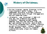 History of Christmas. For the Ukrainian people Christmas is the most important family holiday. It is celebrated according to ancient customs that have come down through the ages and are still observed today. Christianity was introduced in 988 A.D. This day was a festival long before Christianity, be