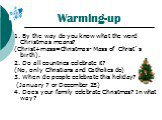 Warming-up. 1. By the way do you know what the word Christmas means? (Christ+mass=Christmas- Mass of Christ`s birth). 2. Do all countries celebrate it? (No, only Christians and Catholics do) 3. When do people celebrate this holiday? (January 7 or December 25) 4. Does your family celebrate Christmas?