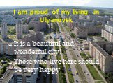 I am proud of my living in Ulyanovsk. It is a beautiful and wonderful city! Those who live here should be very happy