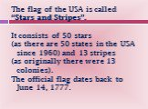 """The flag of the USA is called """"Stars and Stripes"""". It consists of 50 stars (as there are 50 states in the USA since 1960) and 13 stripes (as originally there were 13 colonies). The official flag dates back to June 14, 1777."""