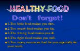 1.Too little food makes you thin. 2.Too much food makes you fat. 3.The wrong food makes you ill. 4.The right food makes you well. 5.Too many sweets are bad for you especially for your teeth. HEALTHY FOOD Don't forget!