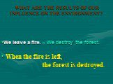 When the fire is left, the forest is destroyed. We leave a fire. – We destroy the forest.