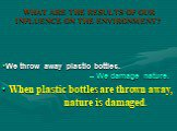 When plastic bottles are thrown away, nature is damaged. We throw away plastic bottles. – We damage nature.