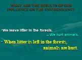 When litter is left in the forests, animals are hurt. We leave litter in the forests. – We hurt animals.