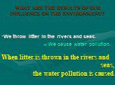 When litter is thrown in the rivers and seas, the water pollution is caused. We throw litter in the rivers and seas. – We cause water pollution.