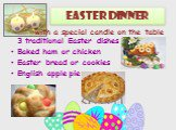 Easter dinner. 3 traditional Easter dishes Baked ham or chicken Easter bread or cookies English apple pie. with a special candle on the table