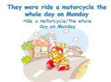 ride a motorcycle/the whole day on Monday