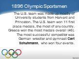 1896 Olympic Sportsmen. The U.S. team was made up mostly of University students from Harvard and Princeton. The U.S. team won 11 first place medals, the most of any country. Greece won the most medals overall (46). The most successful competitor was German wrestler and gymnast Carl Schuhmann, who wo