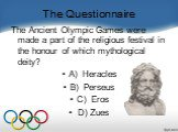 The Questionnaire. The Ancient Olympic Games were made a part of the religious festival in the honour of which mythological deity?    A) Heracles B) Perseus C)  Eros  D) Zues