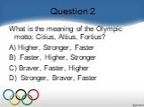 Question 2. What is the meaning of the Olympic motto: Citius, Altius, Fortius?    A) Higher, Stronger, Faster B)  Faster, Higher, Stronger C) Braver, Faster, Higher D)  Stronger, Braver, Faster