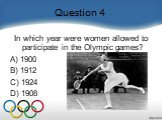 Question 4. In which year were women allowed to participate in the Olympic games?  A) 1900   B) 1912   C) 1924   D) 1908