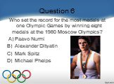 Question 6. Who set the record for the most medals at one Olympic Games by winning eight medals at the 1980 Moscow Olympics?     A) Paavo Nurmi B)  Alexander Dityatin C)  Mark Spitz D)  Michael Phelps