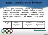 Read. Translate. Fill in the table. A Medal, gold, swimming, a track, speed skating, gymnastics, an athlete, a place, cycling, hockey, bronze, a participant, triple jump, a winner, fencing, a field, judo, a team, bobsleigh, a basketball player, synchronized swimming, ice hockey, judge, silver, flag.