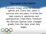 General Information. Everyone knows what the Olympic games are. Every four years in summer and two years in winter the best country's sportsmen and sportswomen meet there. However, the Olympic Games have changed greatly from the days when they began.