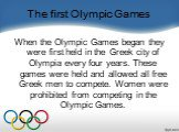 The first Olympic Games. When the Olympic Games began they were first held in the Greek city of Olympia every four years. These games were held and allowed all free Greek men to compete. Women were prohibited from competing in the Olympic Games.