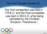 The first Olympic Games (2). The first competition was held in 776 B.C. and the final competition was held in 393 A.D. after being canceled by the Christian Emperor, Theodosius I.