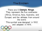 The Emblem. There are 5 Olympic Rings. They represent the five continents: (Africa, America, Asia, Australia, and Europe) and the athletes from around the world. This symbol was designed in 1912 and adopted in 1914.