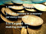 1. 1.What is a money jar for ? 2. Is the money in a money jar easy money? 3.Is it a good way of making money ?
