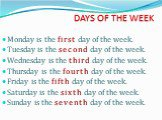 DAYS OF THE WEEK. Monday is the first day of the week. Tuesday is the second day of the week. Wednesday is the third day of the week. Thursday is the fourth day of the week. Friday is the fifth day of the week. Saturday is the sixth day of the week. Sunday is the seventh day of the week.