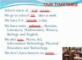 OUR TIMETABLE. School starts at _____ _________. We go to school ____ days a week. We have 5-6 _________ a day. We have main __________ : Russian, Literature, Mathematics, History, Biology and English. We also _____ Music, Art, Information Technology, Physical Education and Technology. We don't have