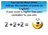 You can try three times. Add up the number of points (in English!) If your score is higher than your comrades' is, you win. 2 + =