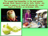 The Longest Peel Competition is the most popular. Guinness World Record is held by Kathy Walfer who peeled an apple in 11 hours 30 minutes with a peel length of 52.51m on 16 October 1976.