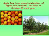 Apple Day is an annual celebration, of apples and orchards. It's held on October 21 each year.
