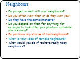 Do you get on well with your neighbours? Do you often visit them or do they visit you? Do they have the same interests? Do you depend on them for anything, for example to look after your plants or cat while you are away? Do you know any stories of bad neighbours? What is your idea of terrible neighb