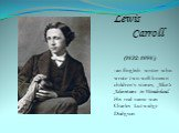 Lewis Carroll (1832-1898) -an English writer who wrote two well-known children's stories, Alice's Adventures in Wonderland. His real name was Charles Lutwidge Dodgson