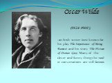 Oscar Wilde (1854-1900) -an Irish writer best known for his play The Importance of Being Earnest and his story The Picture of Dorian Gray. Many of the clever and funny things he said in conversations are still famous