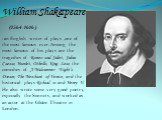 William Shakespeare (1564-1616) -an English writer of plays ,one of the most famous ever. Among the most famous of his plays are the tragedies of Romeo and Juliet, Julius Caesar, Hamlet, Othello, King Lear, the comedies of A Midsummer Night's Dream, The Merchant of Venice, and the historical plays R